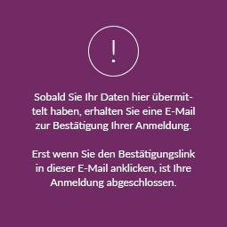 WICHTIG! Sobald Sie Ihr Daten hier übermittelt haben, erhalten Sie eine E-Mail zur Bestätigung Ihrer Anmeldung. Erst wenn Sie den Bestätigungslink in dieser E-Mail anklicken, ist Ihre Anmeldung abgeschlossen.